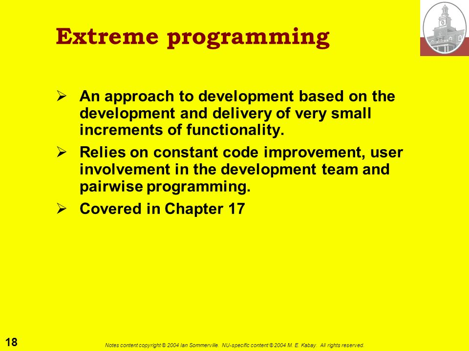 Extreme programming An approach to development based on the development and delivery of very small increments of functionality.