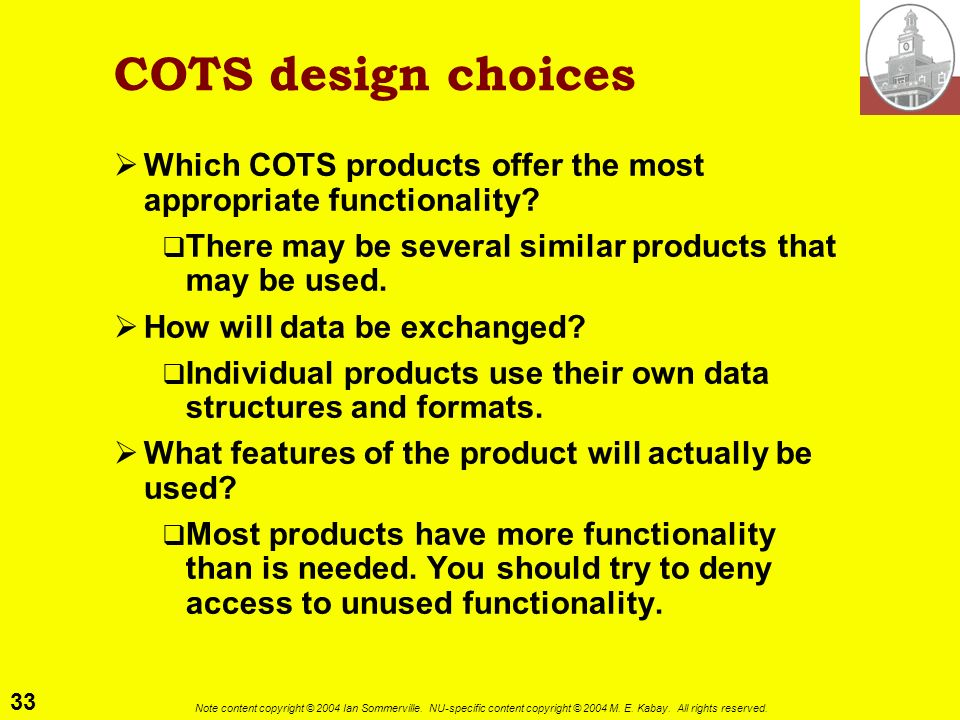 COTS design choices Which COTS products offer the most appropriate functionality There may be several similar products that may be used.