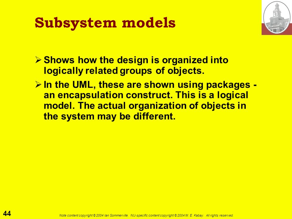 Subsystem models Shows how the design is organized into logically related groups of objects.
