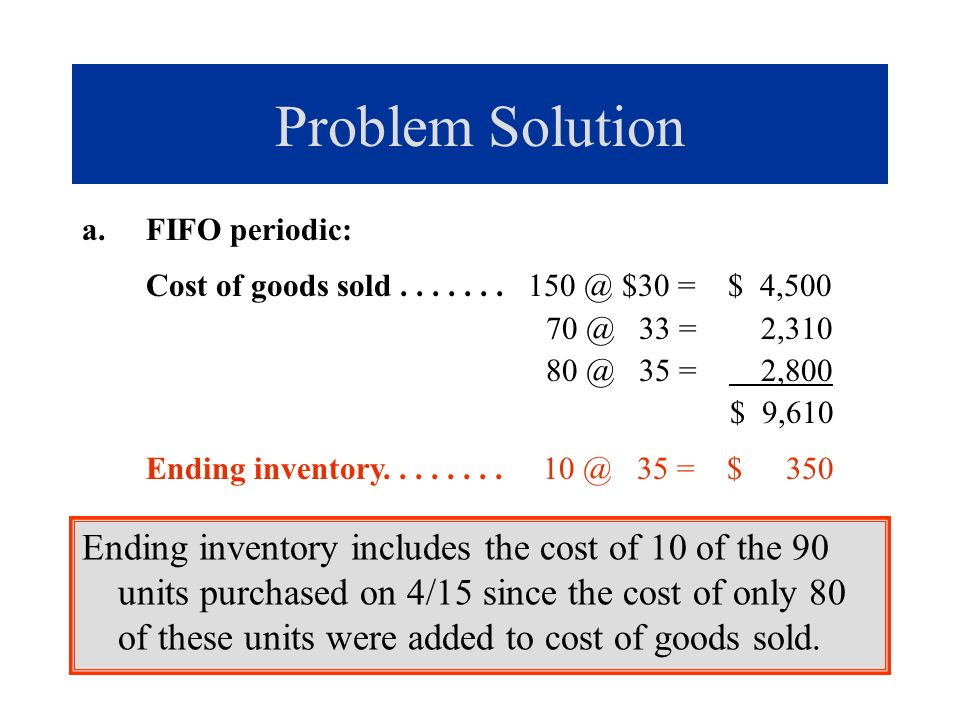 Problem Solution FIFO periodic: Cost of goods sold . . . . . . . 150 @ $30 = $ 4,500. 70 @ 33 = 2,310.