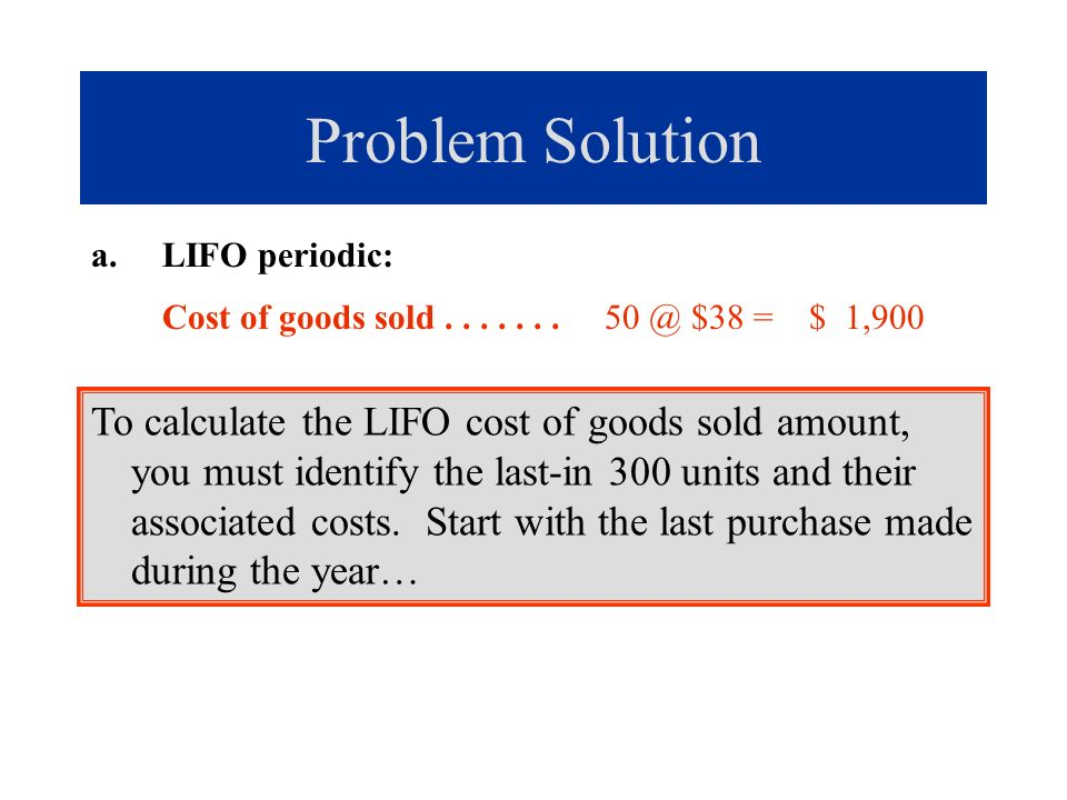 Problem Solution LIFO periodic: Cost of goods sold . . . . . . . 50 @ $38 = $ 1,900.