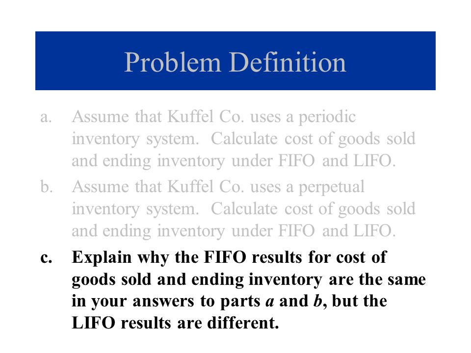 Problem Definition Assume that Kuffel Co. uses a periodic inventory system. Calculate cost of goods sold and ending inventory under FIFO and LIFO.