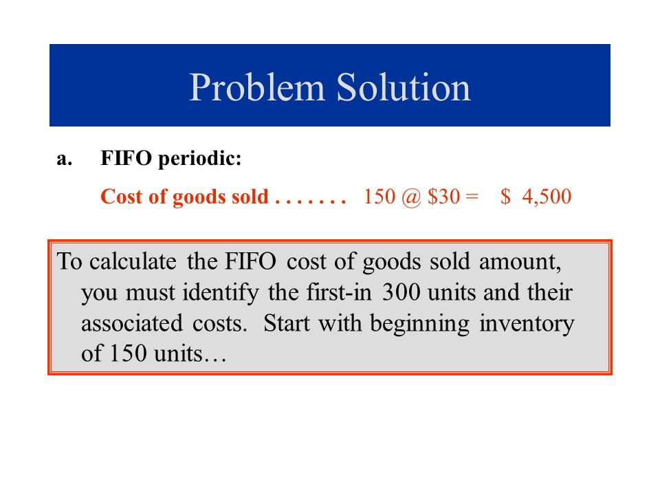 Problem Solution FIFO periodic: Cost of goods sold . . . . . . . 150 @ $30 = $ 4,500.