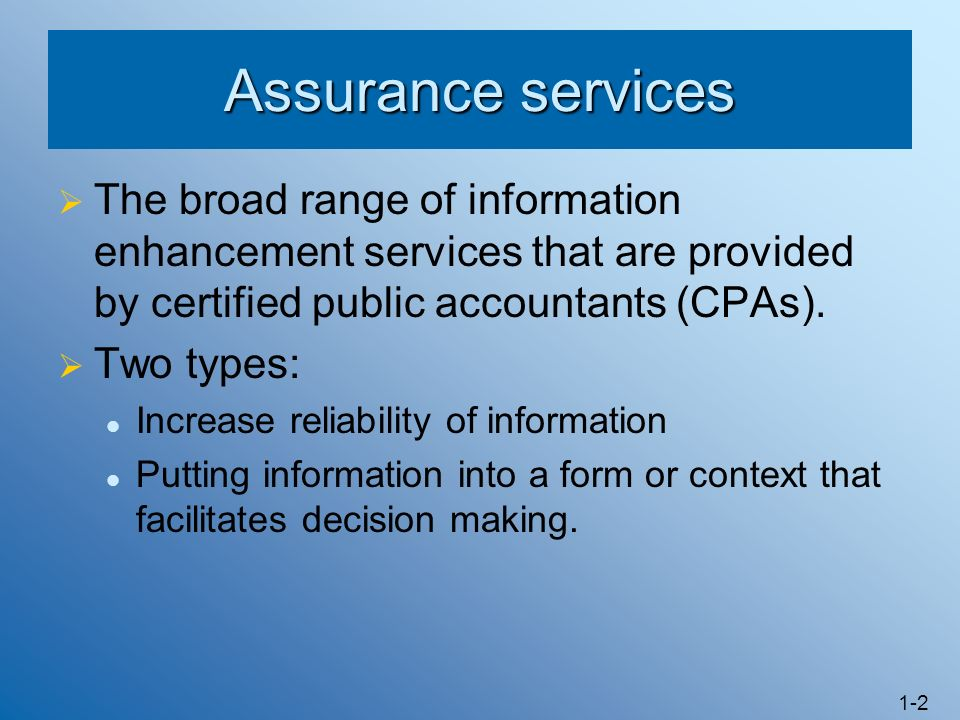 Assurance services The broad range of information enhancement services that are provided by certified public accountants (CPAs).