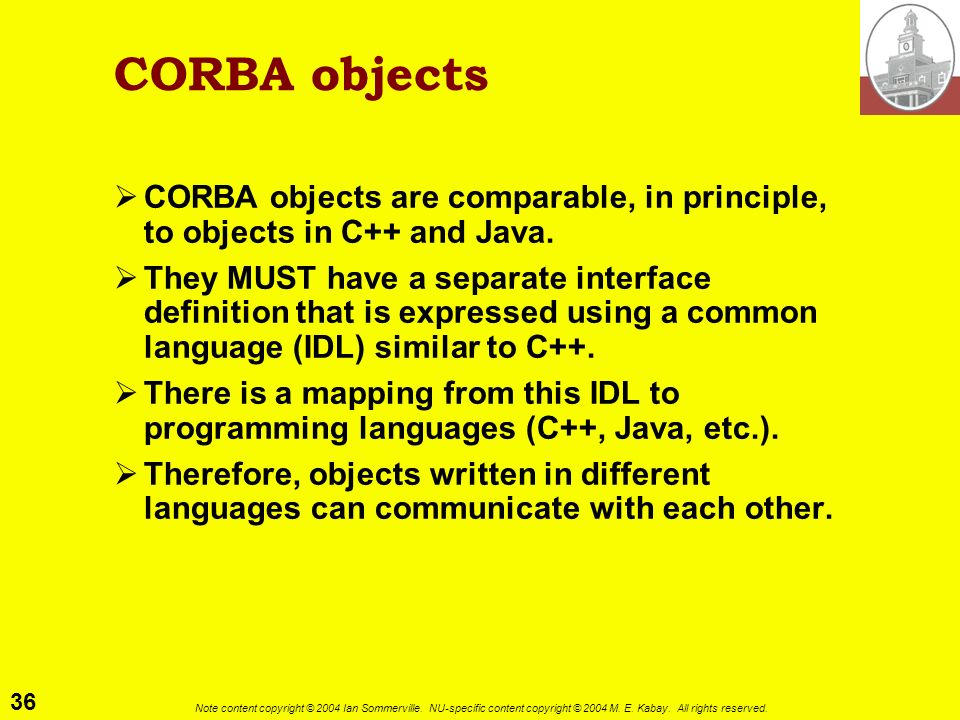 CORBA objectsCORBA objects are comparable, in principle, to objects in C++ and Java.