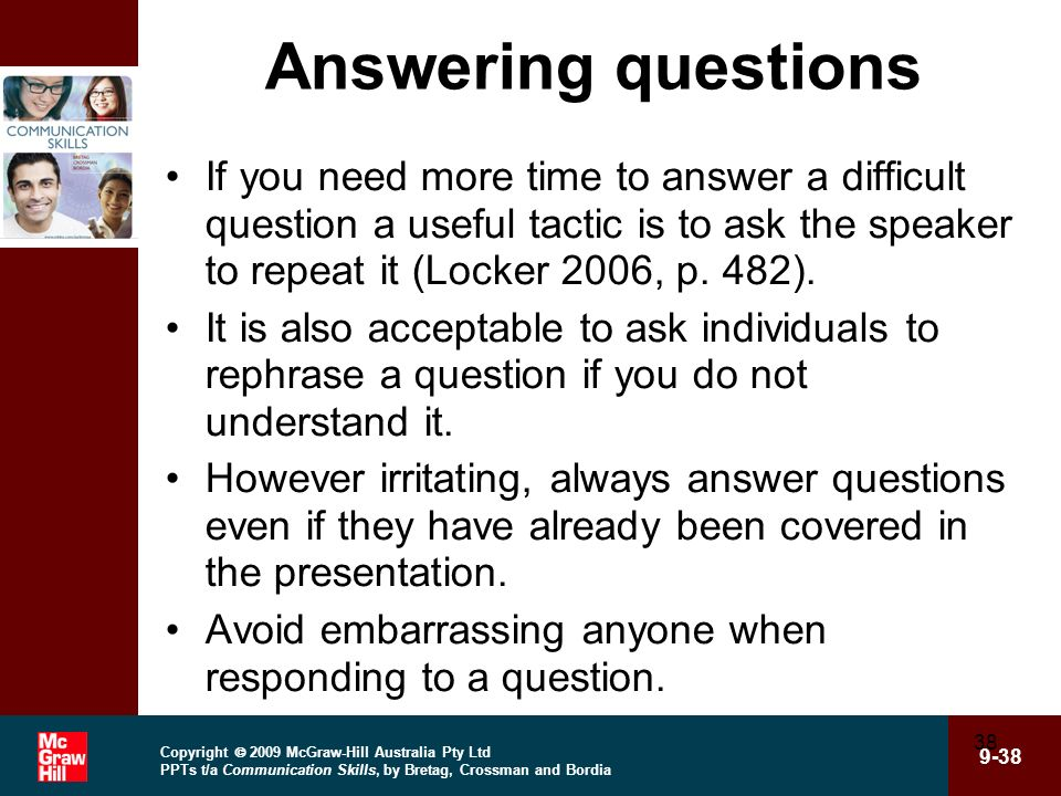 Answering questions If you need more time to answer a difficult question a useful tactic is to ask the speaker to repeat it (Locker 2006, p. 482).