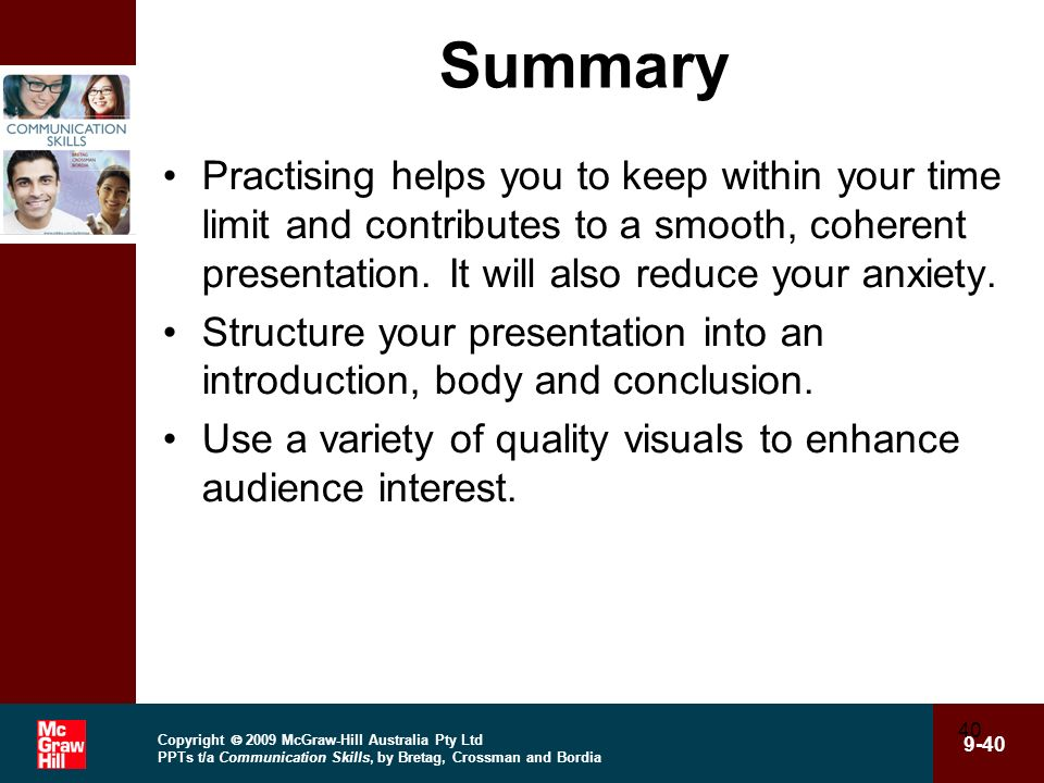 Summary Practising helps you to keep within your time limit and contributes to a smooth, coherent presentation. It will also reduce your anxiety.