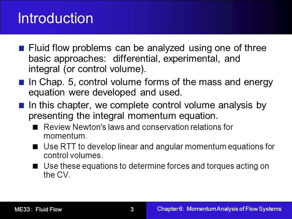 Introduction Fluid flow problems can be analyzed using one of three basic approaches: differential, experimental, and integral (or control volume).