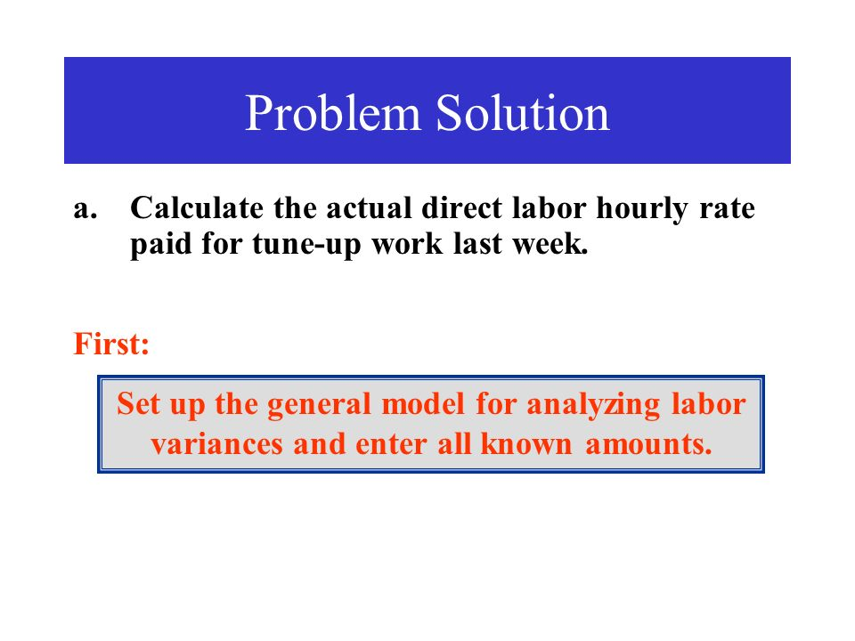 Problem Solution Calculate the actual direct labor hourly rate paid for tune-up work last week. First: