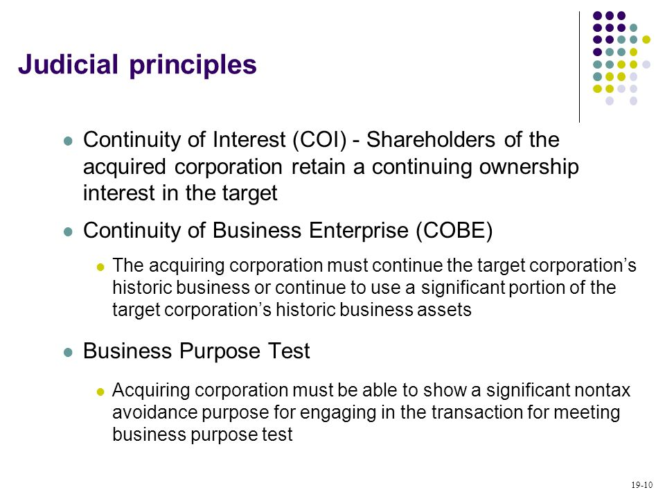 Judicial principles Continuity of Interest (COI) - Shareholders of the acquired corporation retain a continuing ownership interest in the target.