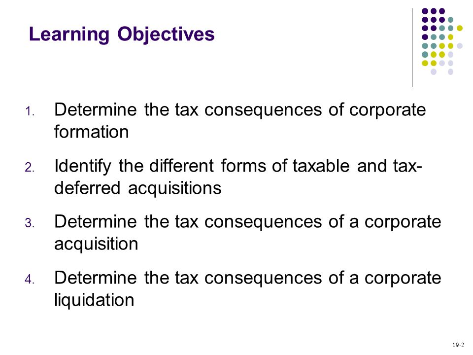 Learning Objectives Determine the tax consequences of corporate formation. Identify the different forms of taxable and tax- deferred acquisitions.