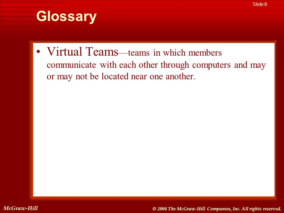 Glossary Virtual Teams—teams in which members communicate with each other through computers and may or may not be located near one another.