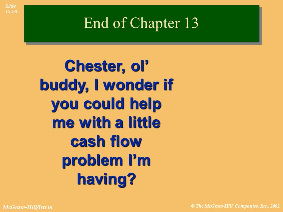 End of Chapter 13 Chester, ol' buddy, I wonder if you could help me with a little cash flow problem I'm having