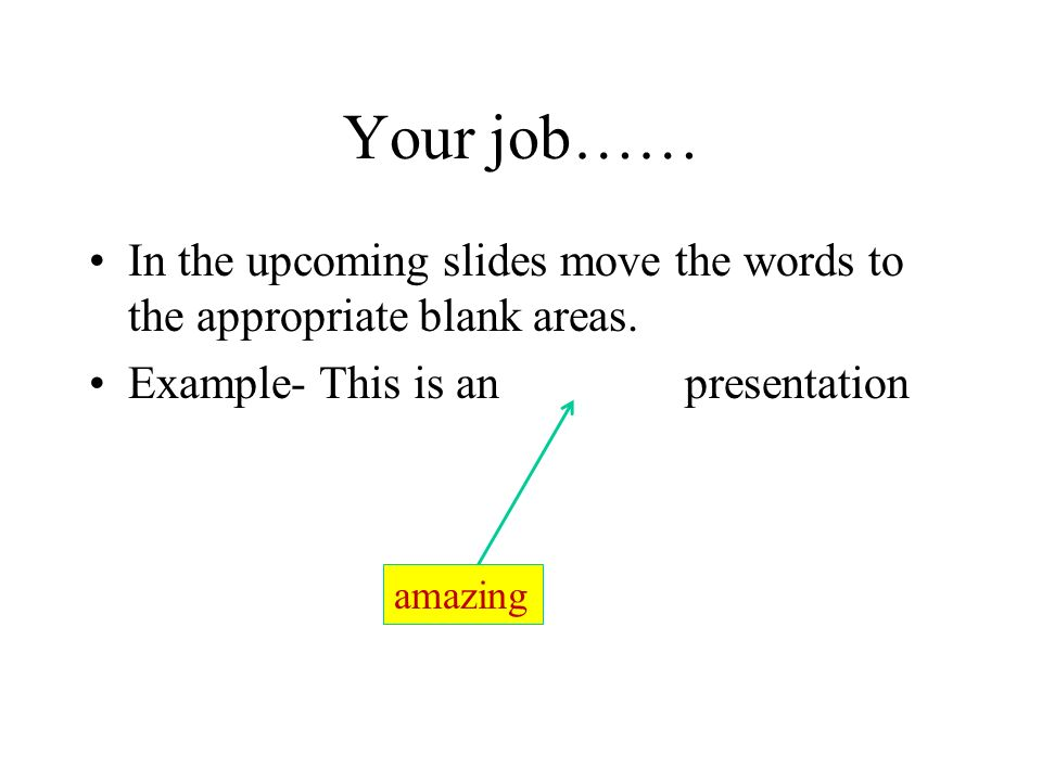 Your job…… In the upcoming slides move the words to the appropriate blank areas. Example- This is an presentation.