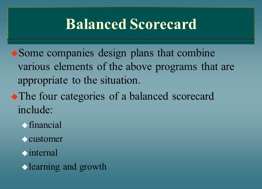 Balanced Scorecard Some companies design plans that combine various elements of the above programs that are appropriate to the situation.