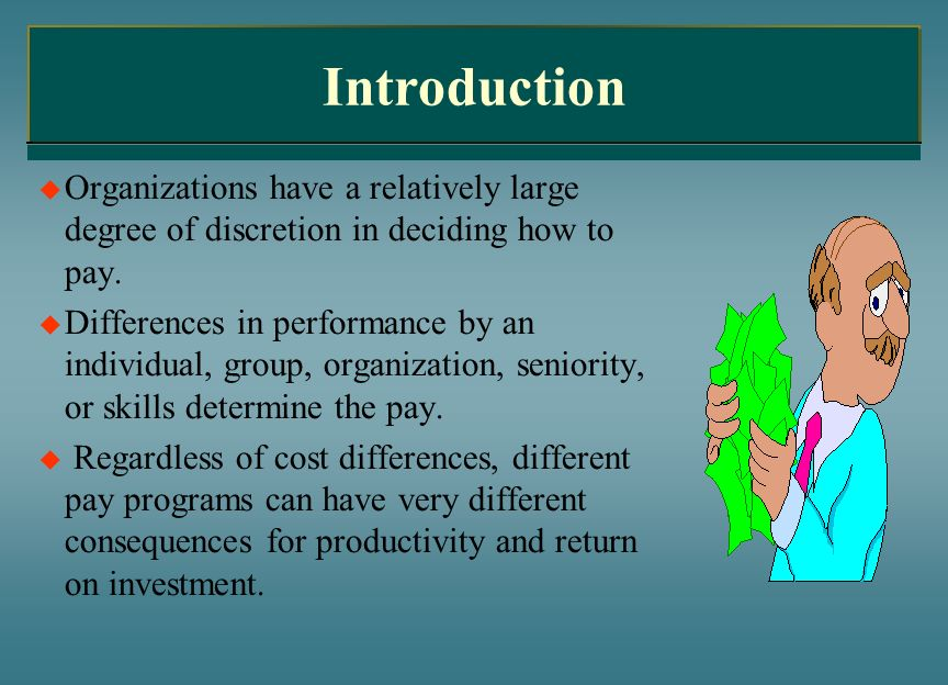Introduction Organizations have a relatively large degree of discretion in deciding how to pay.