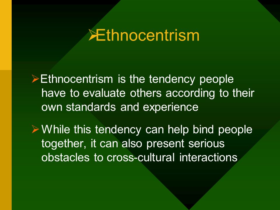 Ethnocentrism Ethnocentrism is the tendency people have to evaluate others according to their own standards and experience.