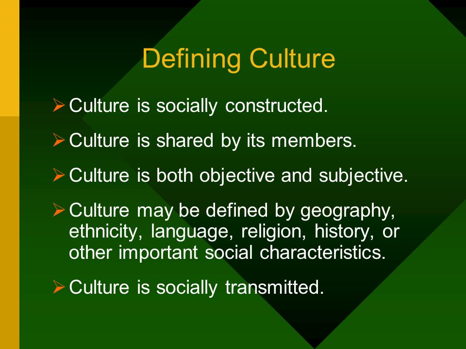 Defining Culture Culture is socially constructed.