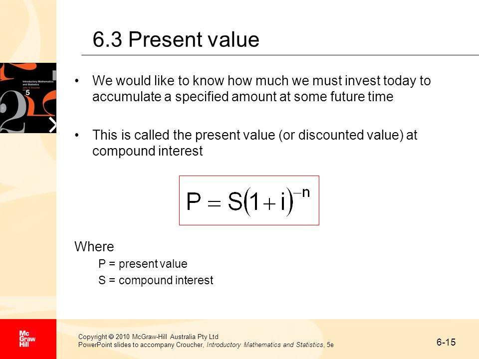 6.3 Present value We would like to know how much we must invest today to accumulate a specified amount at some future time.
