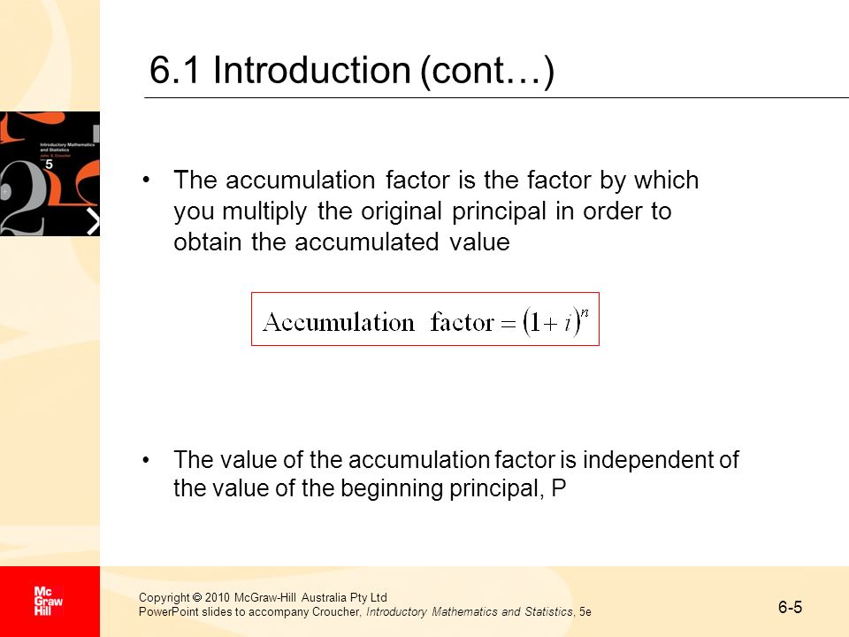 6.1 Introduction (cont…) The accumulation factor is the factor by which you multiply the original principal in order to obtain the accumulated value.
