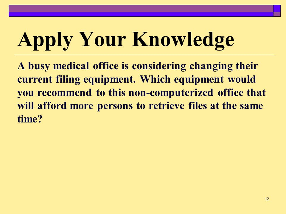 Apply Your Knowledge A busy medical office is considering changing their. current filing equipment. Which equipment would.