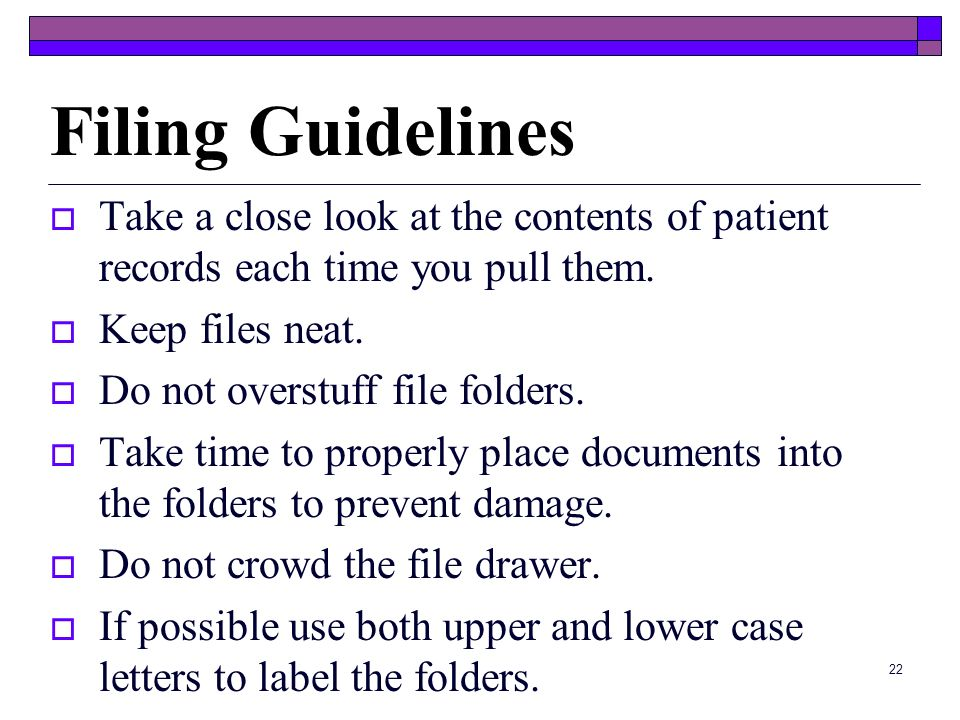 Filing Guidelines Take a close look at the contents of patient records each time you pull them. Keep files neat.