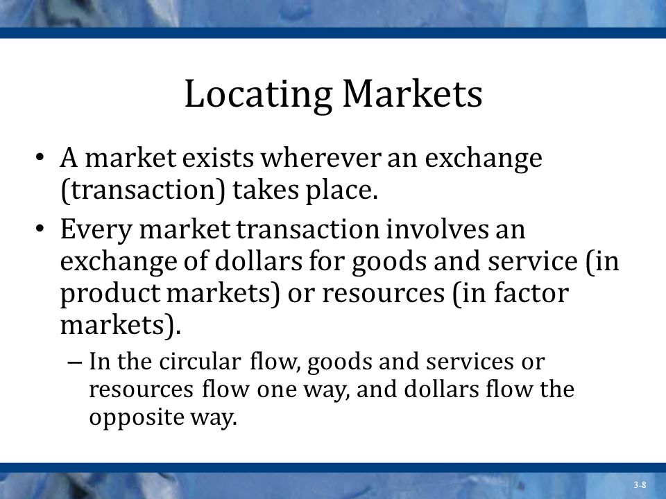 Locating Markets A market exists wherever an exchange (transaction) takes place.