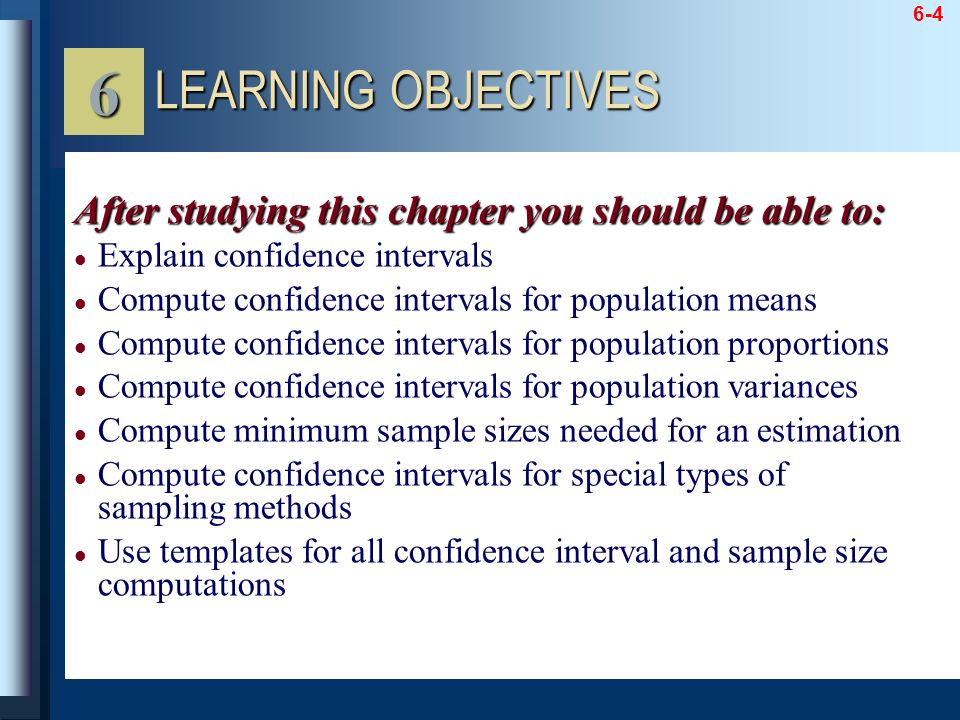 6 LEARNING OBJECTIVES. After studying this chapter you should be able to: Explain confidence intervals.