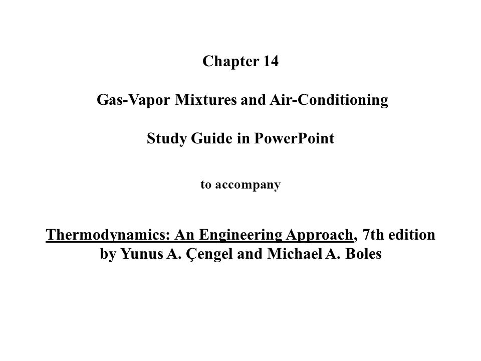 Chapter 14 Gas-Vapor Mixtures and Air-Conditioning Study Guide in PowerPoint to accompany Thermodynamics: An Engineering Approach, 7th edition by Yunus A.