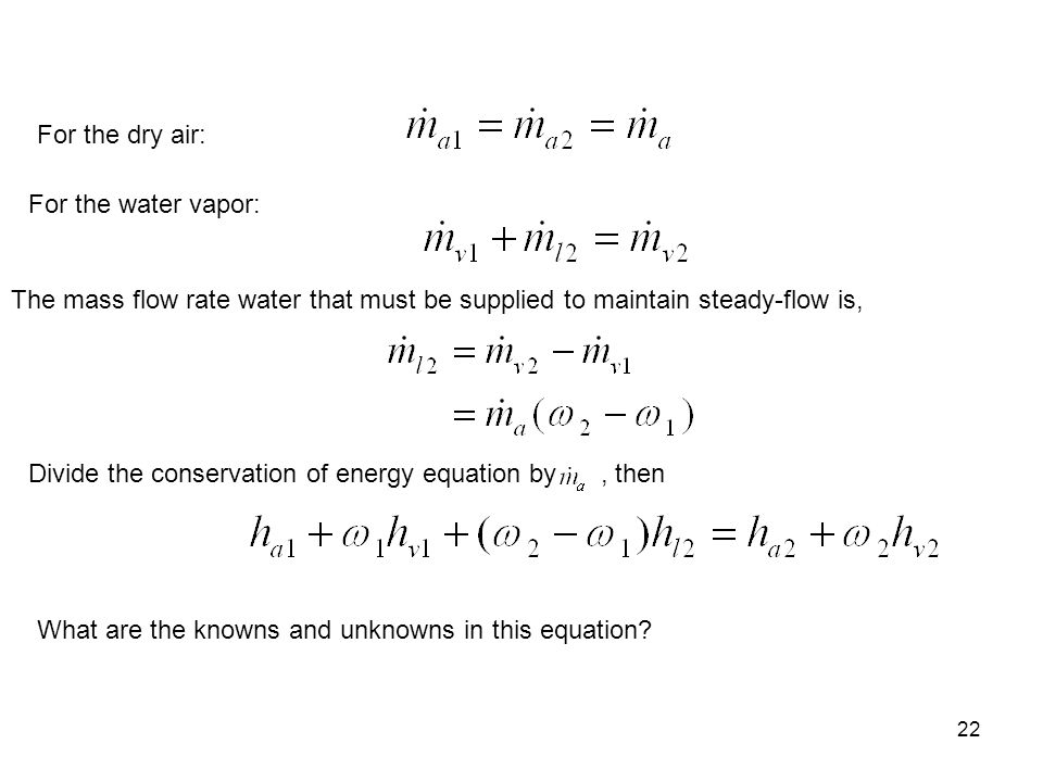 For the dry air: For the water vapor: The mass flow rate water that must be supplied to maintain steady-flow is,