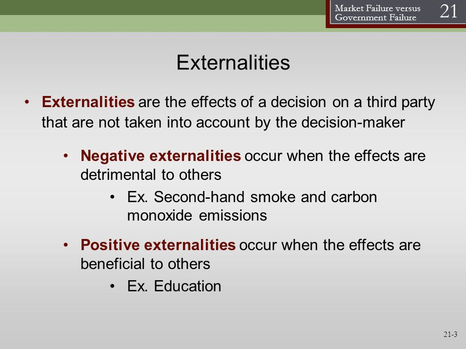 Externalities Externalities are the effects of a decision on a third party that are not taken into account by the decision-maker.