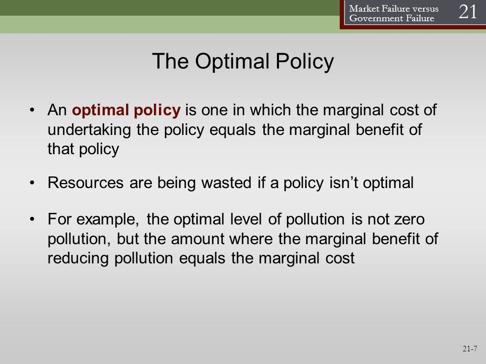 The Optimal Policy An optimal policy is one in which the marginal cost of undertaking the policy equals the marginal benefit of that policy.