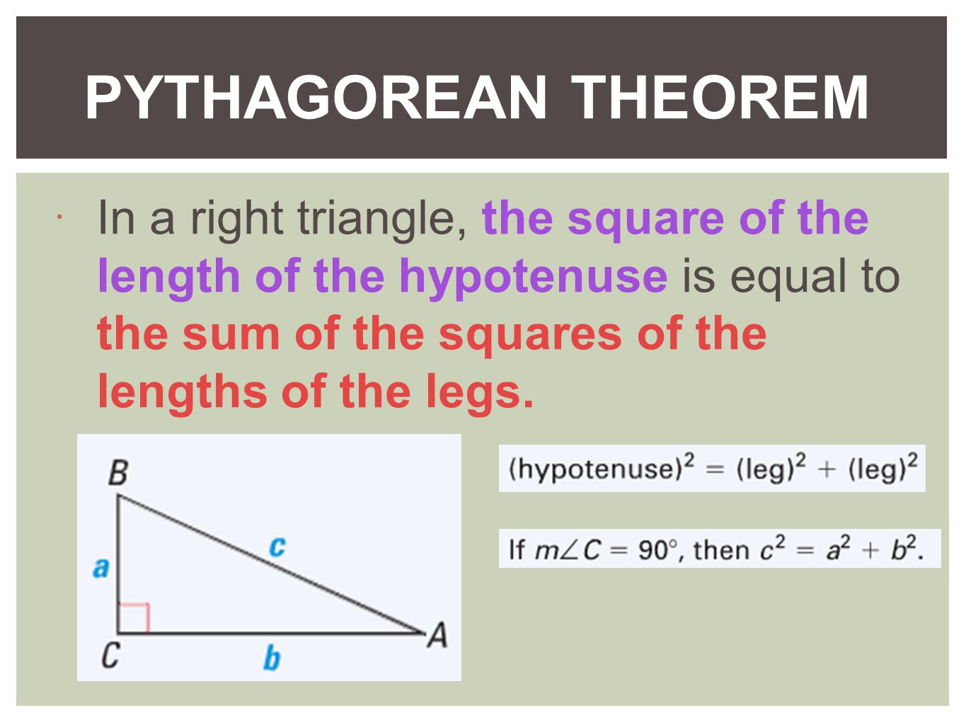 PYTHAGOREAN THEOREM In a right triangle, the square of the length of the hypotenuse is equal to the sum of the squares of the lengths of the legs.