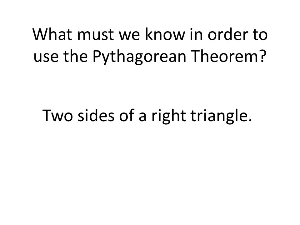 What must we know in order to use the Pythagorean Theorem