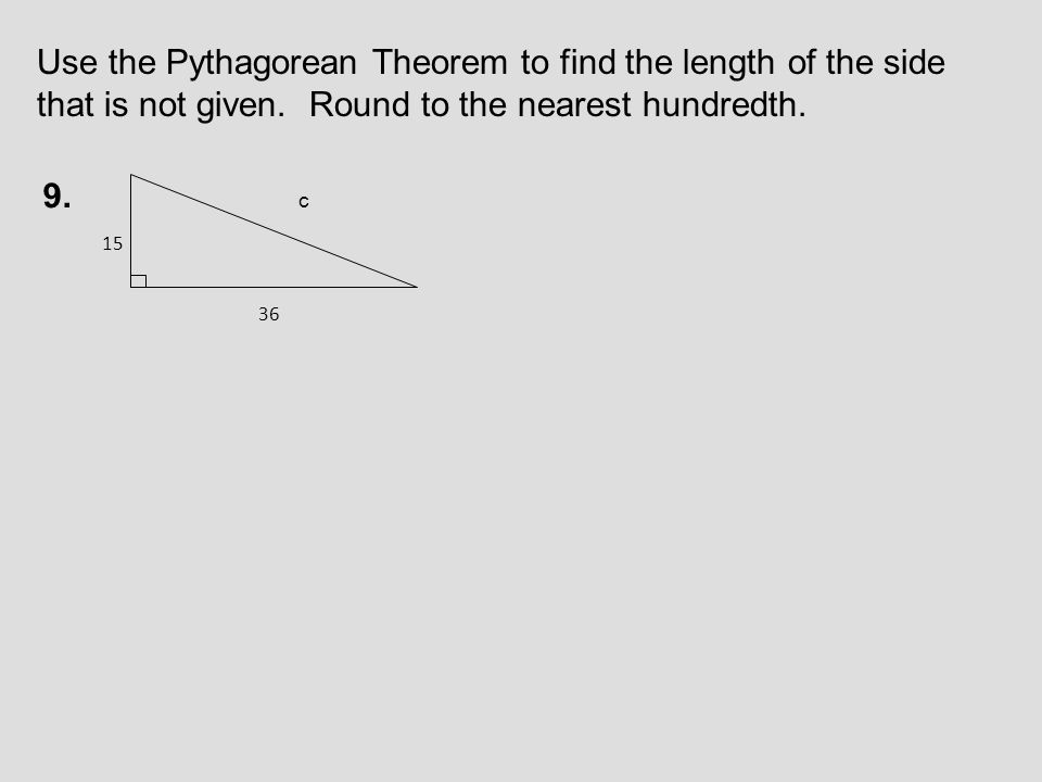 Use the Pythagorean Theorem to find the length of the side that is not given. Round to the nearest hundredth.
