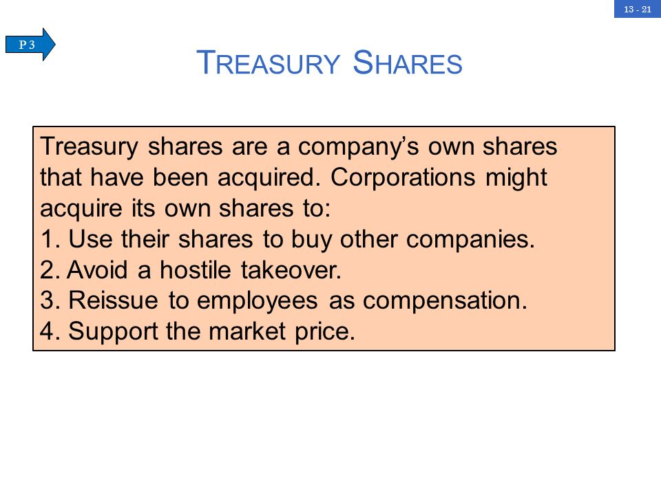 Treasury Shares P 3. Treasury shares are a company's own shares that have been acquired. Corporations might acquire its own shares to: