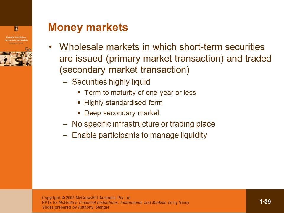 Money markets Wholesale markets in which short-term securities are issued (primary market transaction) and traded (secondary market transaction)