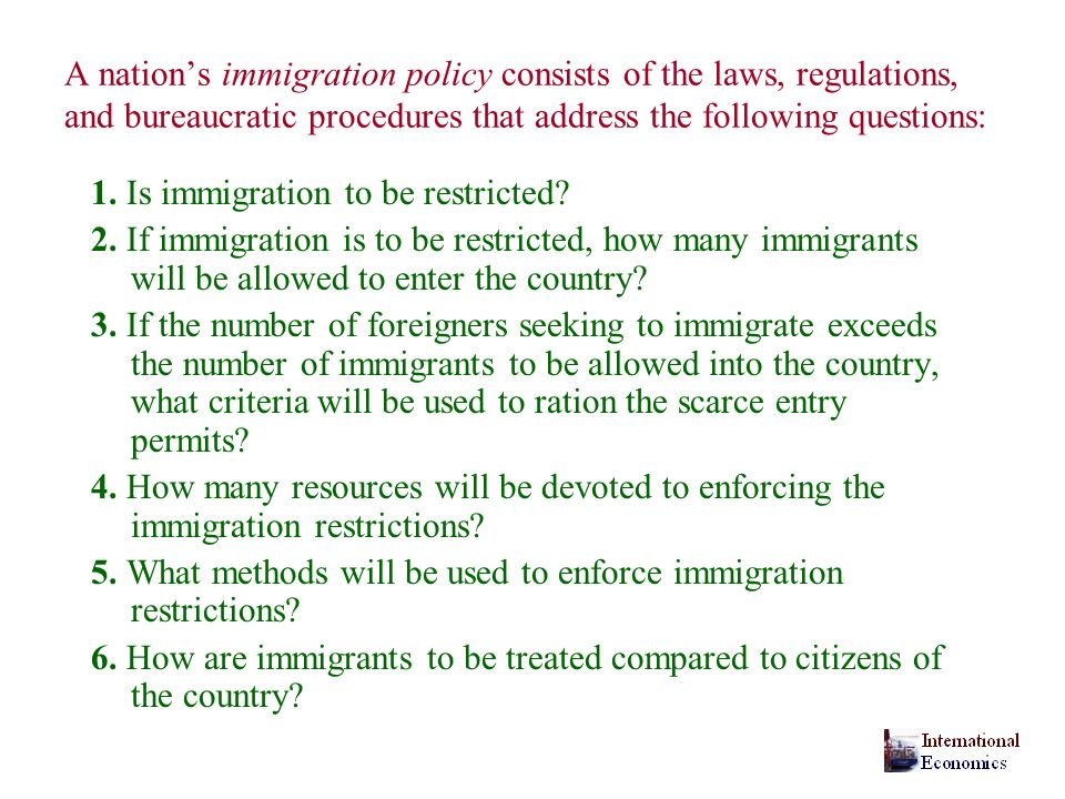 A nation's immigration policy consists of the laws, regulations, and bureaucratic procedures that address the following questions: