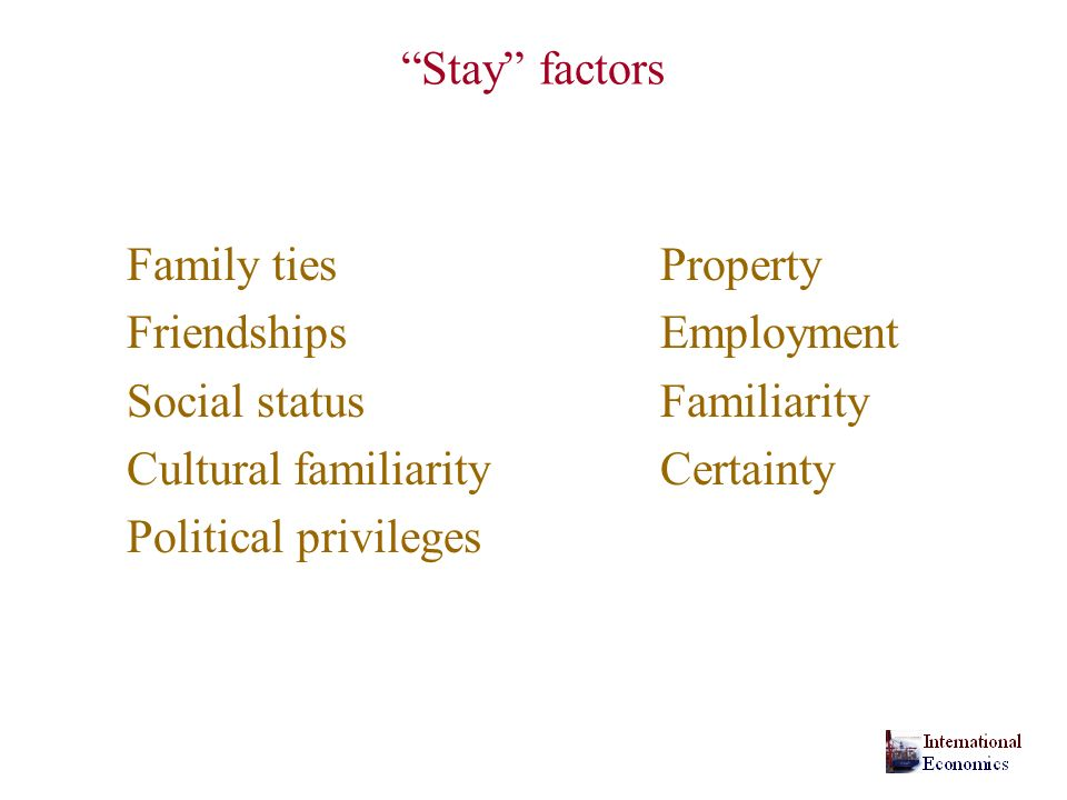 Stay factors Family ties Property. Friendships Employment. Social status Familiarity. Cultural familiarity Certainty.