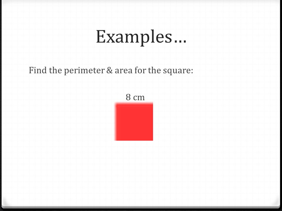 Examples… Find the perimeter & area for the square: 8 cm