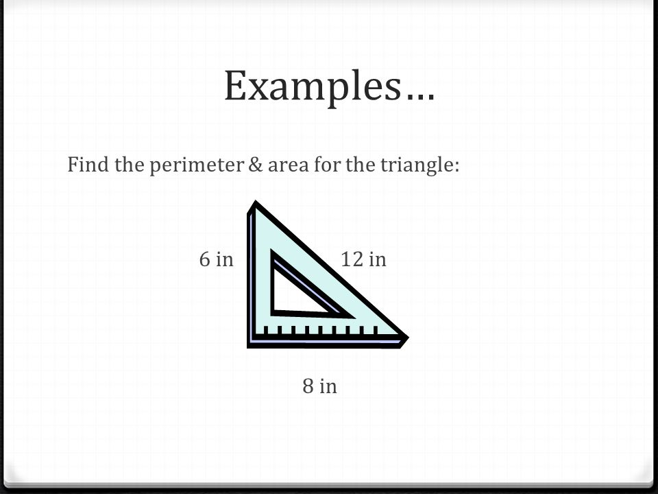 Examples… Find the perimeter & area for the triangle: 6 in 12 in 8 in