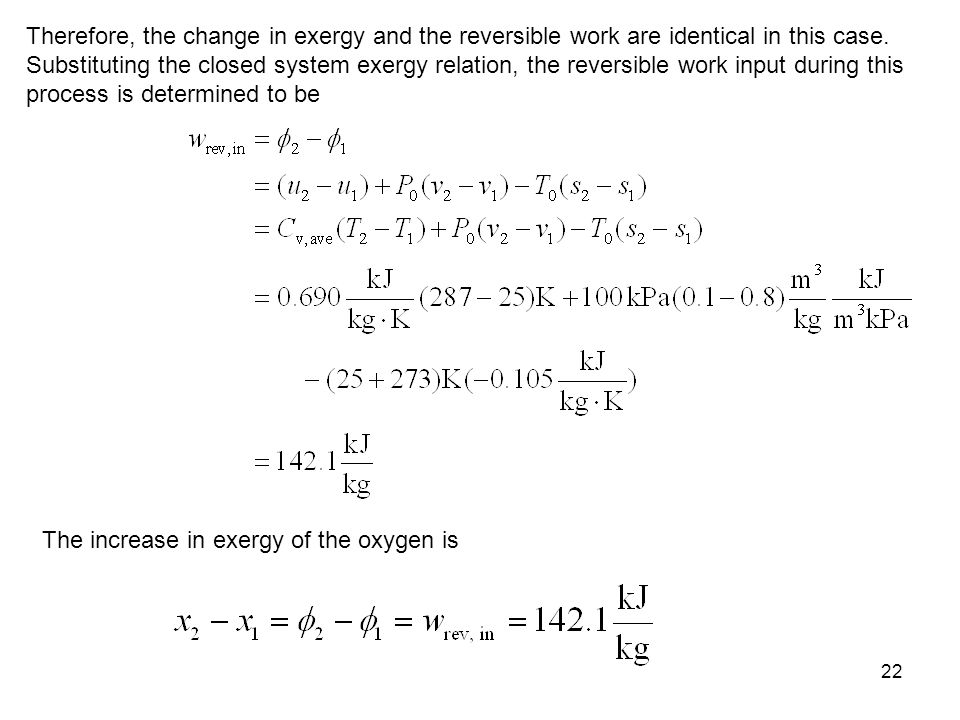 Therefore, the change in exergy and the reversible work are identical in this case. Substituting the closed system exergy relation, the reversible work input during this process is determined to be