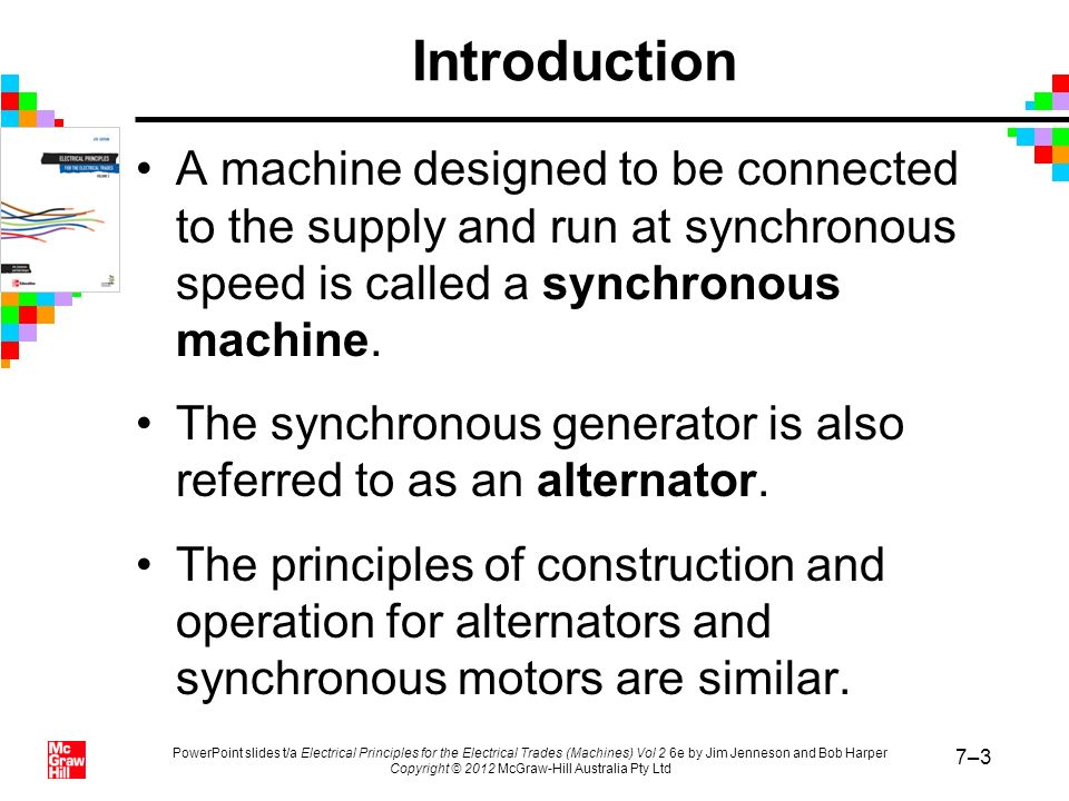 Introduction A machine designed to be connected to the supply and run at synchronous speed is called a synchronous machine.