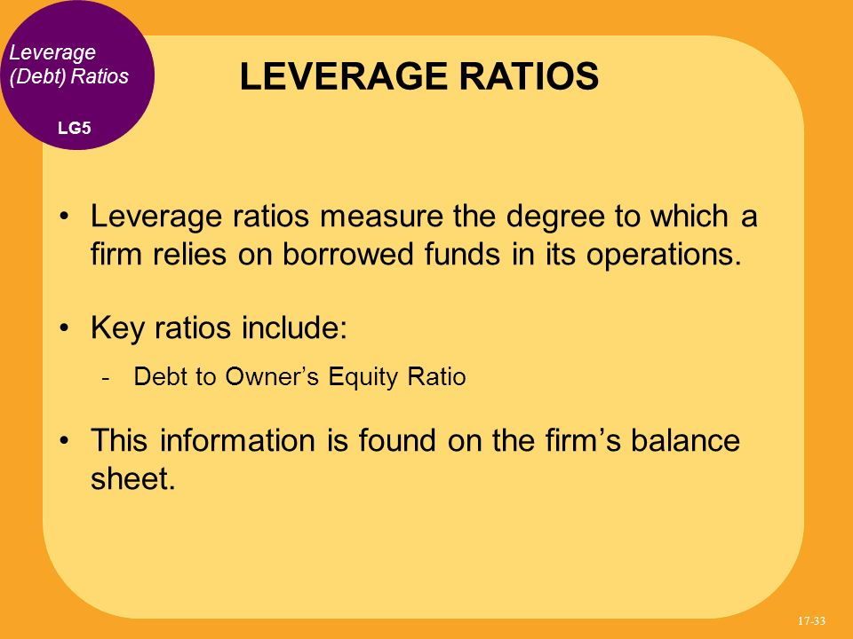 LEVERAGE RATIOS Leverage (Debt) Ratios. LG5. Leverage ratios measure the degree to which a firm relies on borrowed funds in its operations.
