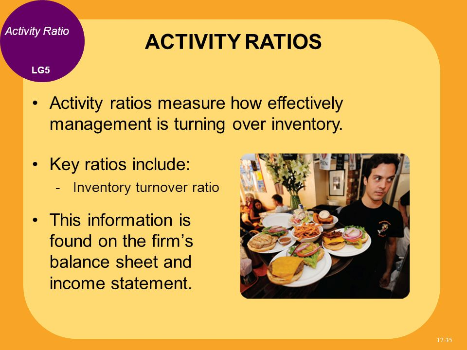 ACTIVITY RATIOS Activity Ratio. LG5. Activity ratios measure how effectively management is turning over inventory.