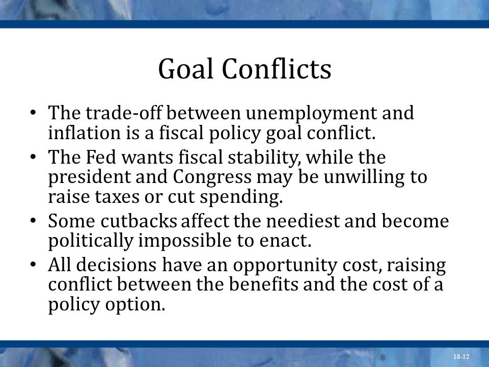 Goal ConflictsThe trade-off between unemployment and inflation is a fiscal policy goal conflict.