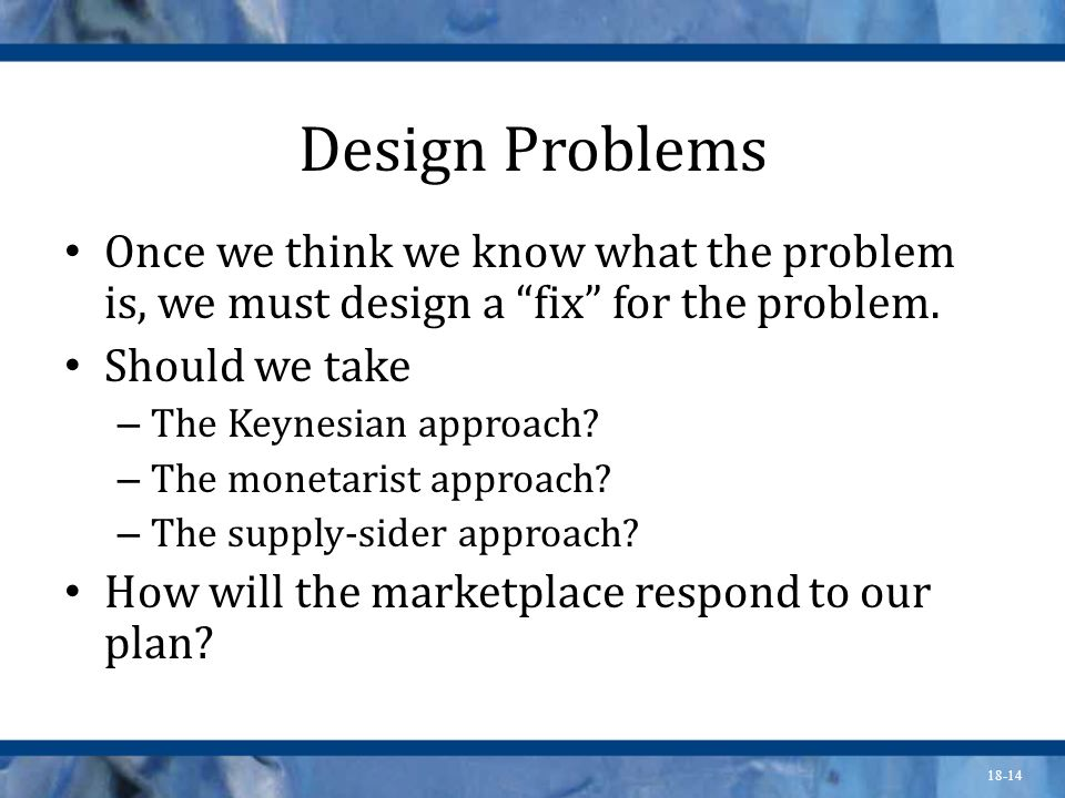 Design Problems Once we think we know what the problem is, we must design a fix for the problem. Should we take.