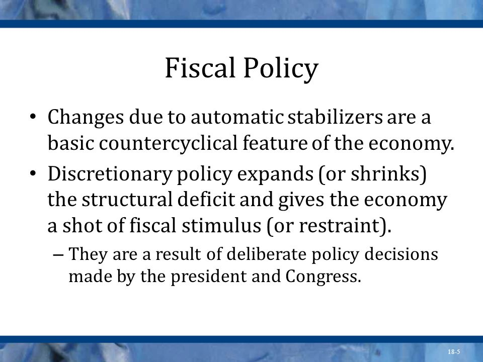 Fiscal PolicyChanges due to automatic stabilizers are a basic countercyclical feature of the economy.