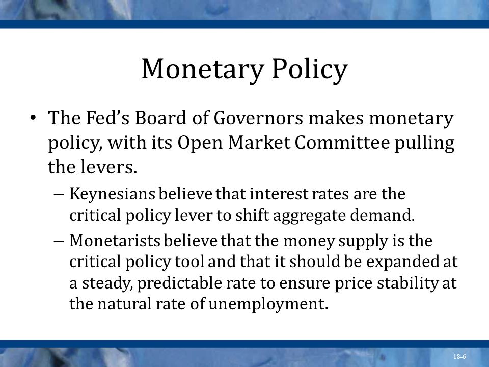 Monetary Policy The Fed's Board of Governors makes monetary policy, with its Open Market Committee pulling the levers.