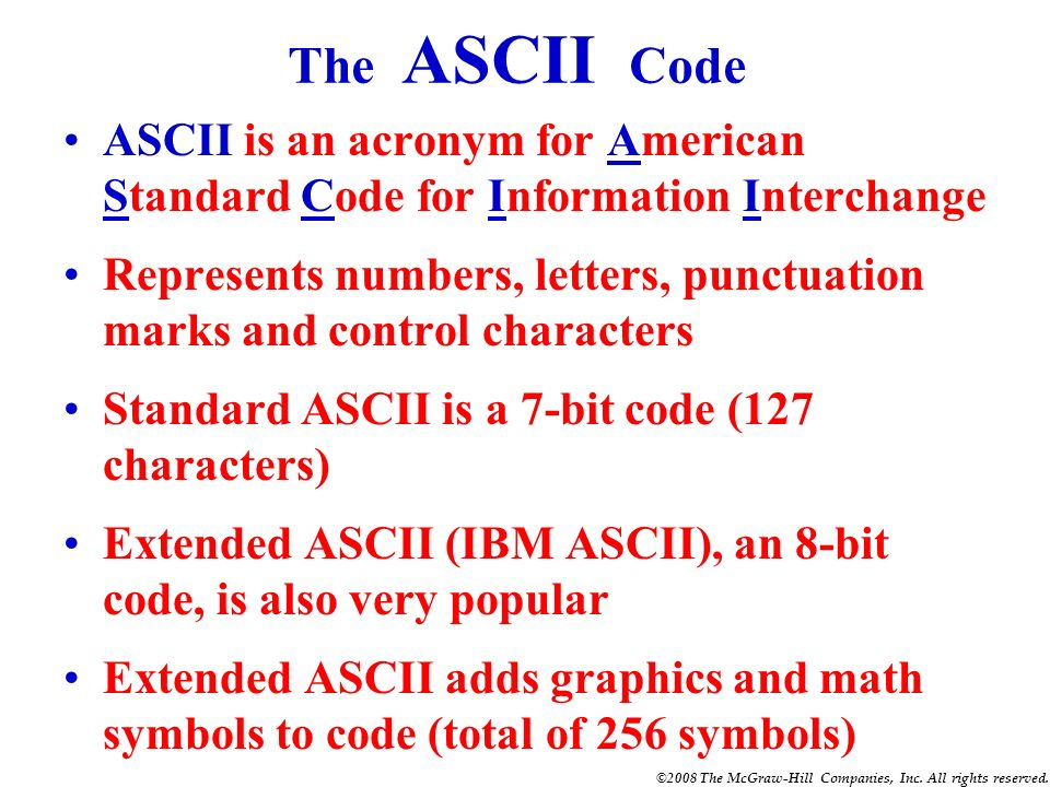 The ASCII Code ASCII is an acronym for American Standard Code for Information Interchange.